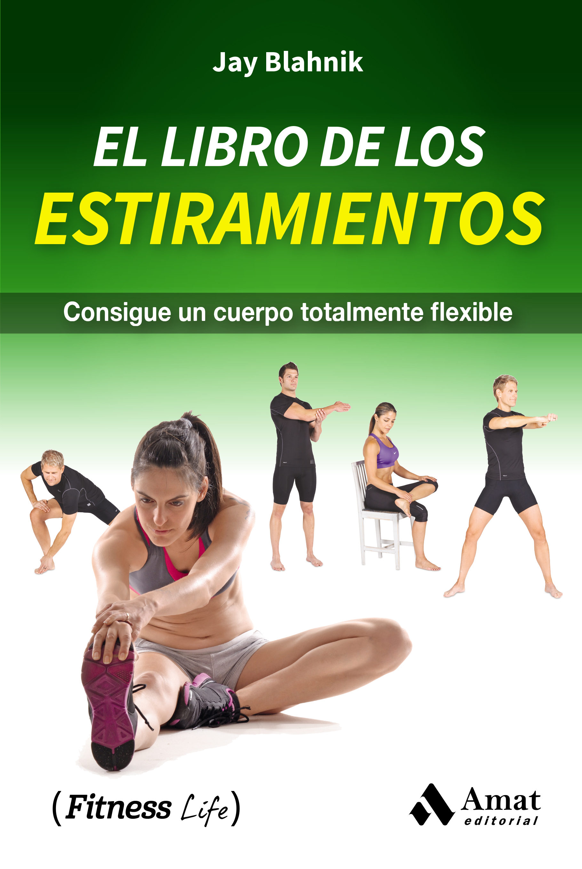 El Libro De Los Estiramientos: Consigue Un Cuerpo Totalmente Flexible por Jay Blahnik