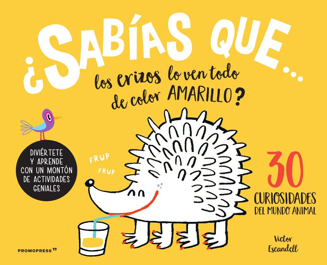 ¿sabias Que, Los Erizos Lo Ven Todo Amarillo? : 30 Curiosidades Del Mundo Animal por Victor Escandell