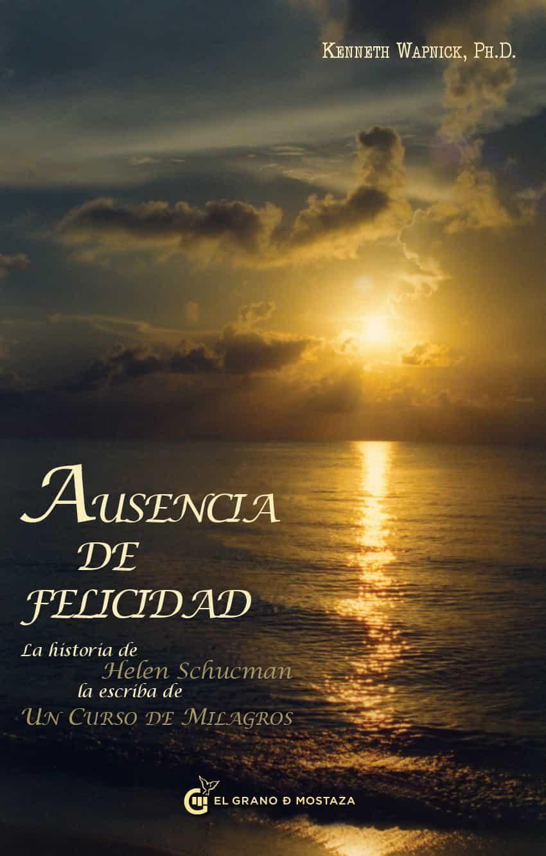 Ausencia De Felicidad: La Historia De Helen Schucman La Escriba D E Un Curso De Milagros por Kenneth Wapnick