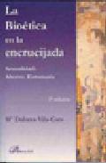La Bioetica En La Encrucijada. Sexualidad. Aborto. Eutanasia. (2ª Edicion) por Maria Dolores Vila-coro