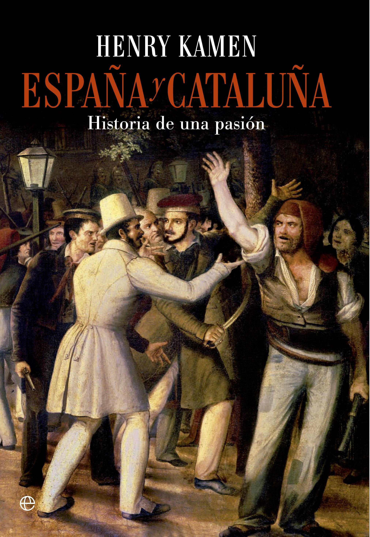 España Y Cataluña: Historia De Una Pasión por Henry Kamen