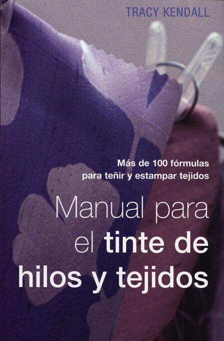 Manual Para El Tinte De Hilos Y Tejidos: Mas De 100 Formulas Para Teñir Y Estampar Tejidos por Tracy Kendall epub