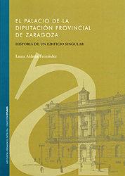 El Palacio De La Diputacion Provincial De Zaragoza: Historia De U N Edificio Singular por Laura Aldama Fernandez