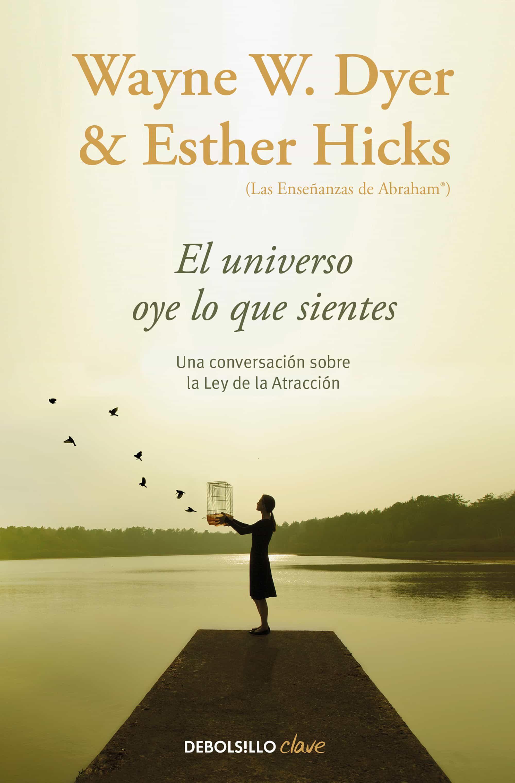 El Universo Oye Lo Que Sientes: Una Conversacion Entre Dos Maestros Sobre La Ley De La Atraccion por Wayne W. Dyer;                                                                                    Esther Hicks