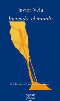 Increado, El Mundo (xxiii Premio De Poesia Ciudad De Badajoz) por Javier Vela Sanchez