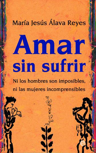 amar sin sufrir: ni los hombres son imposibles, ni las mujeres incomprensibles-maria jesus alava reyes-9788497346467