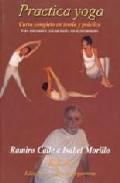 Practica Yoga: Curso Completo En Teoria Y Practica por Ramiro Calle;                                                                                    Isabel Morillo
