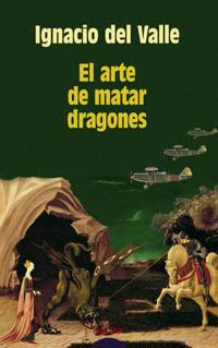 El Arte De Matar Dragones (xxii Premio De Novela Felipe Trigo) por Ignacio Del Valle