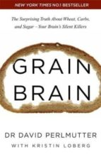 grain brain: the surprising truth about wheat, carbs, and sugar   your brain s silent killers david perlmutter 9781444791907