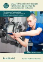 El libro de (I.b.d.) instalación de equipos y elementos de sistemas de automatización industrial. elem0311 - montaje y mantenimiento de sistemas de automatización industrial. autor FRANCISCO JOSE ENTRENA GONZALEZ PDF!
