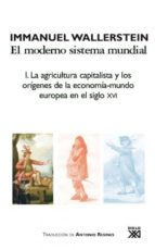 el moderno sistema mundial: i. la agricultura capitalista y los o rigenes de la economia mundo europea en el siglo xvi immanuel wallerstein 9788432314407