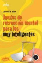 juegos de recreacion mental para los muy inteligentes-james f. fixx-9788474322507