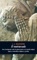 el matriarcado: una investigacion sobre la ginecocracia en el mun do antiguo segun su naturaleza religiosa y juridica (2ª ed.)-johann jakob bachofen-9788476001707