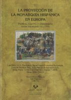 la proyeccion de la monarquia hispanica en europa: politica, guer ra y diplomacia entre los siglos xvi y xvii-luis ribot-9788498602807