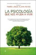 la psicologia que nos ayuda a vivir: enciclopedia para superar la s dificultades del dia a dia maria jesus alava reyes 9788499700007