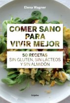 comer sano para vivir mejor: 50 recetas sin gluten, sin lacteos y sin almidon elena waegner 9788415989417
