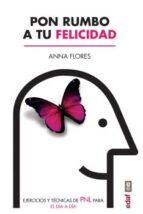 pon rumbo a tu felicidad: ejercicios y tecnicas de pnl para el dia a dia-anna flores-9788441437517