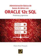 administracion basica de bases de datos con oracle 12c sql: practicas y ejercicios-maria perez marques-9788494465017