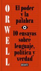 el poder y la palabra: 10 ensayos sobre lenguaje, politica y verdad george orwell 9788499927817