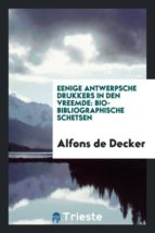 El libro de Eenige antwerpsche drukkers in den vreemde autor ALFONS DE DECKER PDF!