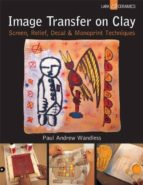 image transfer on clay: screen, relief, decal & monoprint tecniques paul andrew wandless 9781454703327