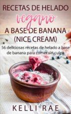 recetas de helado vegano a base de banana (nice cream): 56 deliciosas recetas de helado a base de banana para comer sin culpa (ebook)-kelli rae-9781507180327