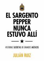 el sargento pepper nunca estuvo allí-julian ruiz-9788416489527