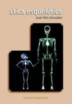 ética esqueletica-jose felix gonzalez sanchez-9788424512927