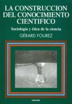 la construccion del conocimiento cientifico: sociologia y etica d e la ciencia (2ª ed.)-gerard fourez-9788427710627