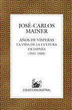 años de visperas: la vida de la cultura en españa (1931 1939) jose carlos mainer 9788467020427