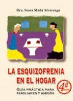 la esquizofrenia en el hogar: guia practica para familiares y ami gos (4ª ed) sonia maña alvarenga 9788484546627