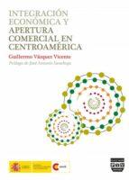 integracion economica y apertura comercial en centroamerica guillermo vazquez vicente 9788415271437