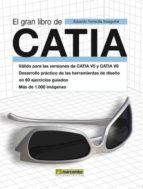 el gran libro de catia (valido para las versiones de catia v5 y c atia v6. desarrollo practico de las herramientas de diseño en 60 ejercicios guiados. mas de 1000 imagenes)-eduardo torrecilla insagurbe-9788426716637