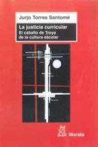 la justicia curricular: el caballo de troya de la cultura escolar-jurjo torres santome-9788471126337