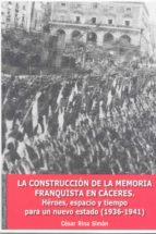 la construccion de la memoria franquista en caceres. heroes, espa pacio y tiempo para un nuevo estado (1936 1941) cesar rina simon 9788477239437