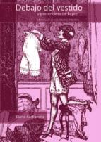 debajo del vestido y por encima de la piel... historia de la ropa interior femenina-diana avellaneda-9789875840737