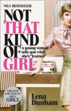 not that kind of girl: a young woman tells you what she s learned lena dunham 9780007515547