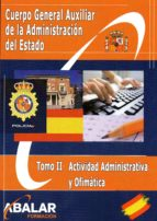 CUERPO GENERAL AUXILIAR DE LA ADMINISTRACION DEL ESTADO: TOMO II: ACTIVIDAD ADMINISTRATIVA Y OFIMATICA