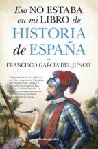 eso no estaba en mi libro de historia de españa francisco garcia del junco 9788416622047
