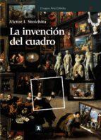 la invencion del cuadro: arte, artifices y artificios en los orig enes de la pintura europea victor i. stoichita 9788437628547