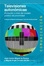 televisiones autonomicas: evolucion y crisis del modelo publico d e proximidad juan carlos miguel miguel angel casado 9788497847247