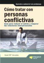 como tratar con personas conflictivas: guioa para reducir el estr es y mejorar las relaciones-jose maria acosta-9788415330257