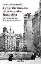 geografia humana de la represion franquista: del golpe a la guerra de ocupacion (1936 1941) gutmaro gomez bravo 9788437637457