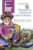 practicar la lectura sin odiar la lectura: guia practica para pad res con hijos que sienten rechazo a la lectura (incluye cd)-isabel orjales villar-9788478695157
