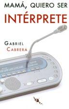 mamá, quiero ser intérprete-gabriel cabrera mendez-9788494541957