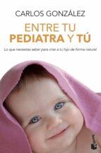 entre tu pediatra y tu: todo lo que necesitas saber para criar a tu hijo carlos gonzalez 9788499980157