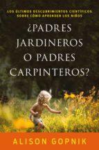 ¿padres jardineros o padres carpinteros?: los ultimos descubrimientos cientificos sobre como aprenden los niños alison gopnik 9788499986357