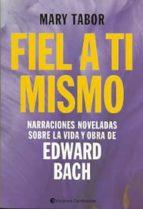 fiel a ti mismo: narraciones noveladas sobre la vida y obra de edward bach-mary tabor-9789507544057