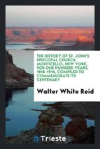 El libro de The history of st. johns episcopal church, monticello, new york, for one hundred years, 1816-1916, compiled to commemorate its centenary autor WALTER WHITE REID DOC!
