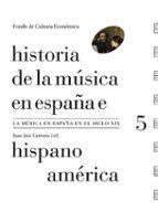 historia de la musica en españa e hispanoamerica (vol. 5): la musica en españa el siglo xix-juan jose (ed.) carreras-9788437507767